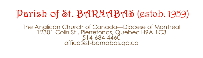 Parish of St. BARNABAS (estab. 1959)  The Anglican Church of Canada—Diocese of Montreal 12301 Colin St., Pierrefonds, Quebec H9A 1C3 514-684-4460 office@st-barnabas.qc.ca